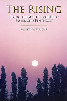 The Rising: Living the Mysteries of Lent, Easter and Pentecost  by  Wendy M. Wright