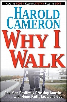 Why I Walk: One Man Positively Crossing America with Hope, Faith, Love, and God  by  Harold Cameron