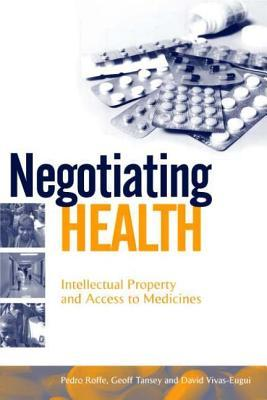Negotiating Health: Intellectual Property And Access To Medicines  by  Pedro Roffe