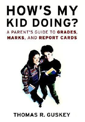 Hows My Kid Doing?: A Parents Guide to Grades, Marks, and Report Cards  by  Thomas R. Guskey