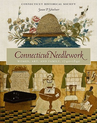 Connecticut Needlework: Women, Art, and Family, 1740-1840 Susan P. Schoelwer