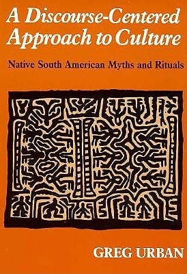 Discourse-Centered Approach to Culture: Native South American Myths and Rituals  by  Greg Urban