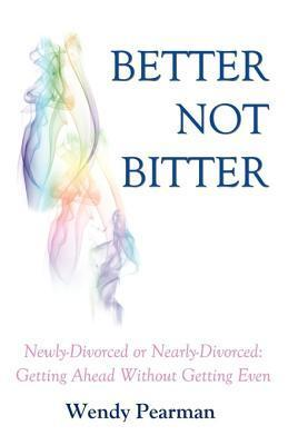 Better Not Bitter: Newly-Divorced or Nearly-Divorced: Getting Ahead Without Getting Even  by  Wendy Pearman
