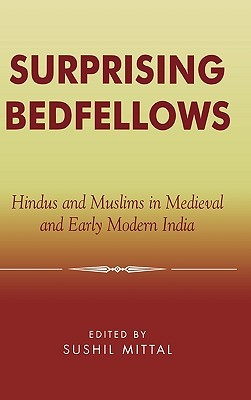 Surprising Bedfellows: Hindus and Muslims in Medieval and Early Modern India  by  Sushil Mittal