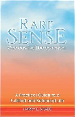 Rare Sense: One Day It Will Be Common: A Practical Guide to a Fulfilled & Balanced Life Harry E. Shade
