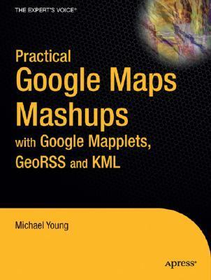Practical Google Maps Mashups With Google Mapplets, Geo Rss And Kml  by  Michael Young