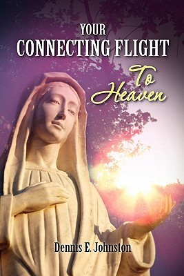 Your Connecting Flight to Heaven: A Basic Guide to God  by  Dennis E. Johnston