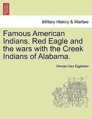 Famous American Indians. Red Eagle and the Wars with the Creek Indians of Alabama.  by  George Cary Eggleston