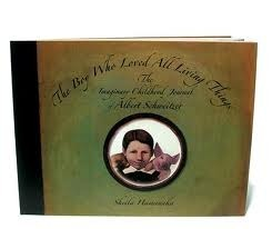 The Boy Who Loved All Living Things: The Imaginary Childhood Journal of Albert Schweitzer  by  Sheila Hamanaka