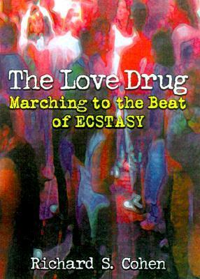 The Love Drug: Marching to the Beat of Ecstasy Richard S. Cohen