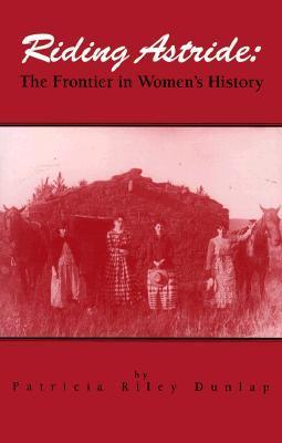 Riding Astride: The Frontier In Womens History Patricia Riley Dunlap