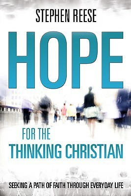 Hope for the Thinking Christian: Seeking a Path of Faith Through Everyday Life Stephen Reese