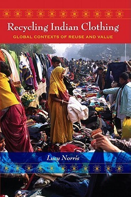 Recycling Indian Clothing: Global Contexts of Reuse and Value  by  Lucy Norris