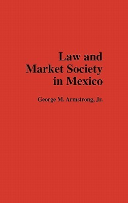 Law and Market Society in Mexico  by  George M. Armstrong