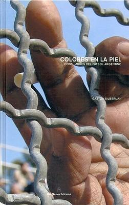 Colores En La Piel: Costumbres del Futbol Argentino Gaston Silberman