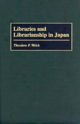 Libraries And Librarianship In Japan  by  Theodore F. Welch