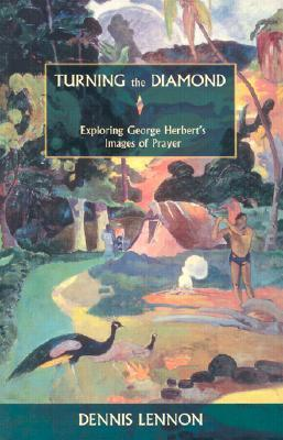 Turning The Diamond: Exploring George Herberts Images Of Prayer  by  Dennis Lennon