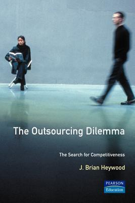 The Outsourcing Dilemma: The Search For Competitiveness  by  J. Brian Heywood