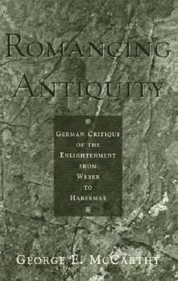 Romancing Antiquity: German Critique of the Enlightenment from Weber to Habermas  by  George E. McCarthy