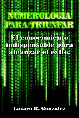 Numerologia Para Triunfar: El Conocimiento Indispensable Para Alcanzar El Exito  by  Lazaro , R. Gonzalez