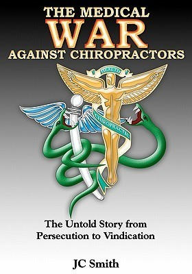 The Medical War Against Chiropractors: The Untold Story from Persecution to Vindication J.C. Smith