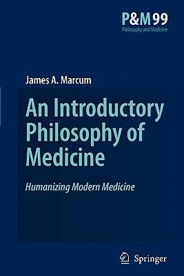 An Introductory Philosophy Of Medicine: Humanizing Modern Medicine James A. Marcum