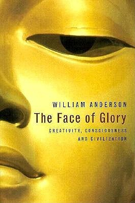 The Face of Glory: Creativity, Consciousness and Civilization William Anderson
