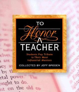To Honor A Teacher: Students Pay Tribute To Their Most Influential Mentors  by  Jeff Spoden