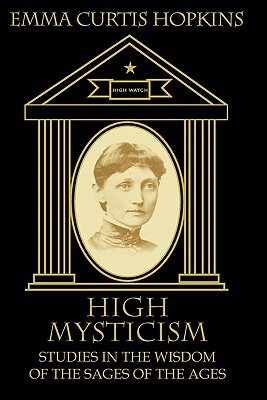 High Mysticism: Studies in the Wisdom of the Sages of the Ages  by  Emma Curtis Hopkins