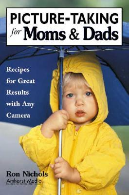 Picture-Taking for Moms & Dads: Recipes for Great Results with Any Camera Ron  Nichols
