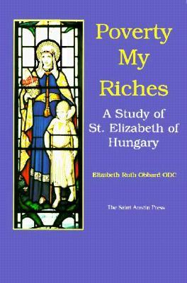 Poverty: My Riches: A Life of St. Elizabeth of Hungary  by  Elizabeth Ruth Obbard