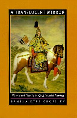 A Translucent Mirror: History and Identity in Qing Imperial Ideology  by  Pamela Kyle Crossley