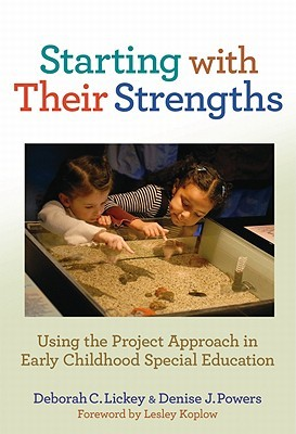Starting with Their Strengths: Using the Project Approach in Early Childhood Special Education  by  Deborah C. Lickey