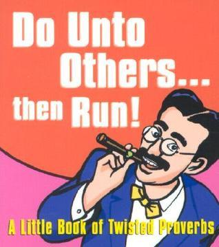 Do Unto Others ... Then Run: A Little Book of Twisted Proverbs Gerd De Ley