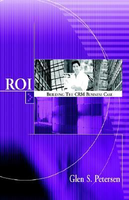 Roi Building the Crm Business Case  by  Glen S. Petersen