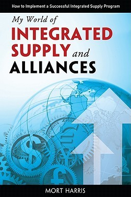 My World of Integrated Supply and Alliances: How to Implement a Successful Integrated Supply Program  by  Mort Harris