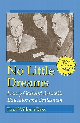 No Little Dreams: Henry Garland Bennett, Educator and Statesman  by  Paul William Bass
