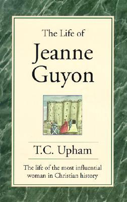 The Life of Jeanne Guyon: The Life of the Most Influential Woman in Christian History Thomas Cogswell Upham