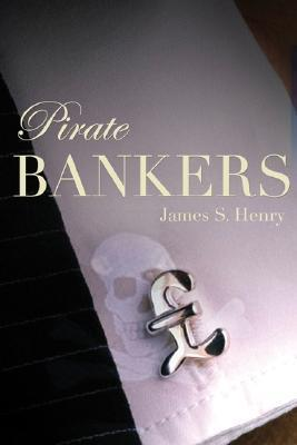 Pirate Bankers: First-Hand Investigations of Private Banking, Capital Flight, Corruption, Money Laundering, Tax Evasion, Drug Trafficking, Organized Crime, Terror Banking, and the Continuing Global Development Crisis  by  James S. Henry