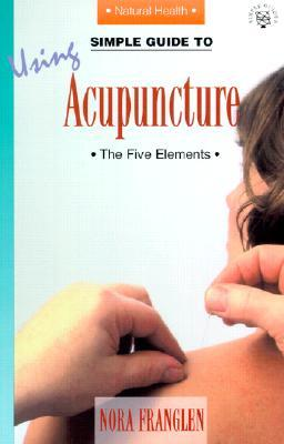 Simple Guide To Using Acupuncture: The Five Elements (Simple Guides, Series 4, Natural Health)  by  Nora Franglen