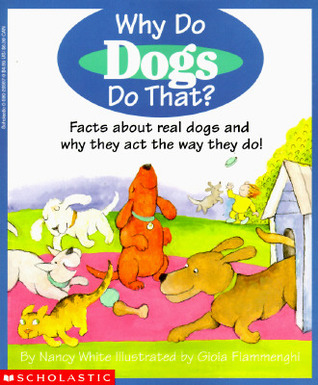 Why Do Dogs Do That: Facts about Real Dogs and Why They Act the Way They Do Nancy White