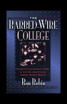 The Barbed-Wire College: Reeducating German POWs in the United States During World War II Ron Robin