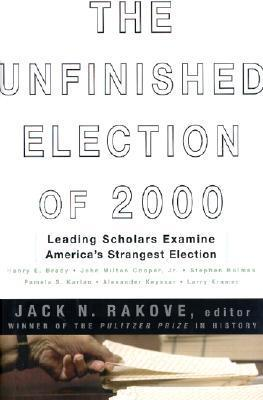 The Unfinished Election Of 2000 Leading Scholars Examine Americas Strangest Election  by  Jack N. Rakove