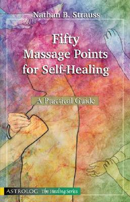 Fifty Massage Points for Self-Healing: A Practical Guide Natham B. Strauss