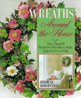 Wreaths Around the House: More Than 80 Distinctive Wreaths to Make, Enjoy and Give as Gifts  by  Deborah Morgenthal