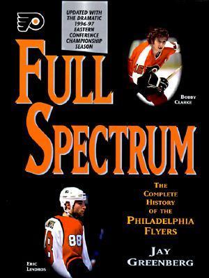 Full Spectrum: The Complete History Of The Philadelphia Flyers Jay Greenberg