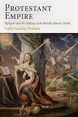 Protestant Empire: Religion and the Making of the British Atlantic World  by  Carla Gardina Pestana