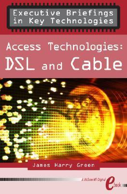 Access Technologies Dsl And Cable  by  James Harry Green