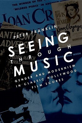 Seeing Through Music: Gender and Modernism in Classic Hollywood Film Scores  by  Peter Franklin