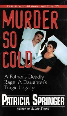 Murder So Cold: A Fathers Deadly Rage, a Daughters Tragic Legacy: A Fathers Deadly Rage, a Daughters Tragic Legacy  by  Patricia Springer